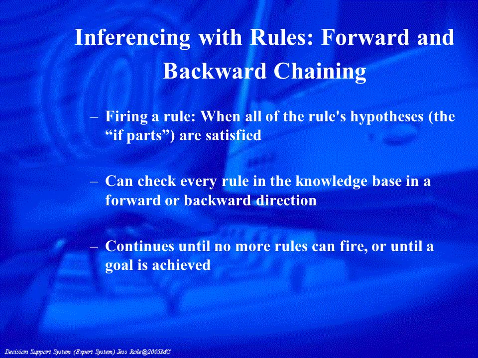 Forward and Backward Chaining –Chaining: Linking a set of pertinent rules –Search process: directed by a rule interpreter approach: Forward chaining: if the premise clauses match the situation, then the process attempts to assert the conclusion Backward chaining: if the current goal is to determine the correct conclusion, then the process attempts to determine whether the premise clauses (facts) match the situation