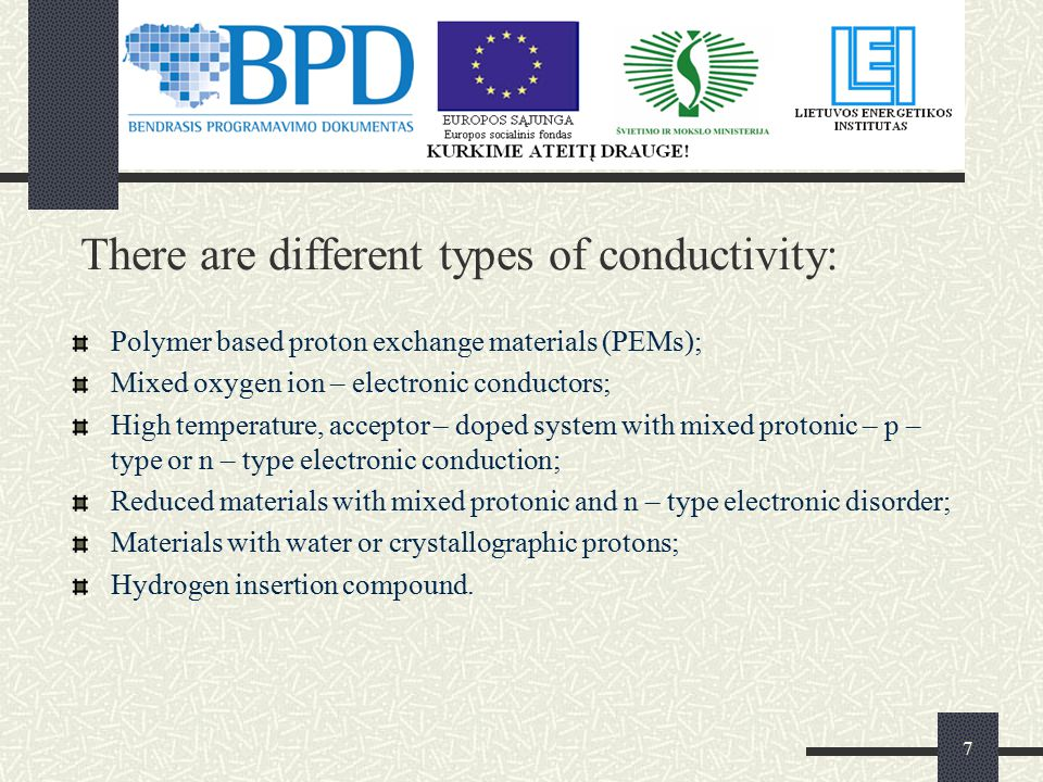 7 There are different types of conductivity: Polymer based proton exchange materials (PEMs); Mixed oxygen ion – electronic conductors; High temperature, acceptor – doped system with mixed protonic – p – type or n – type electronic conduction; Reduced materials with mixed protonic and n – type electronic disorder; Materials with water or crystallographic protons; Hydrogen insertion compound.