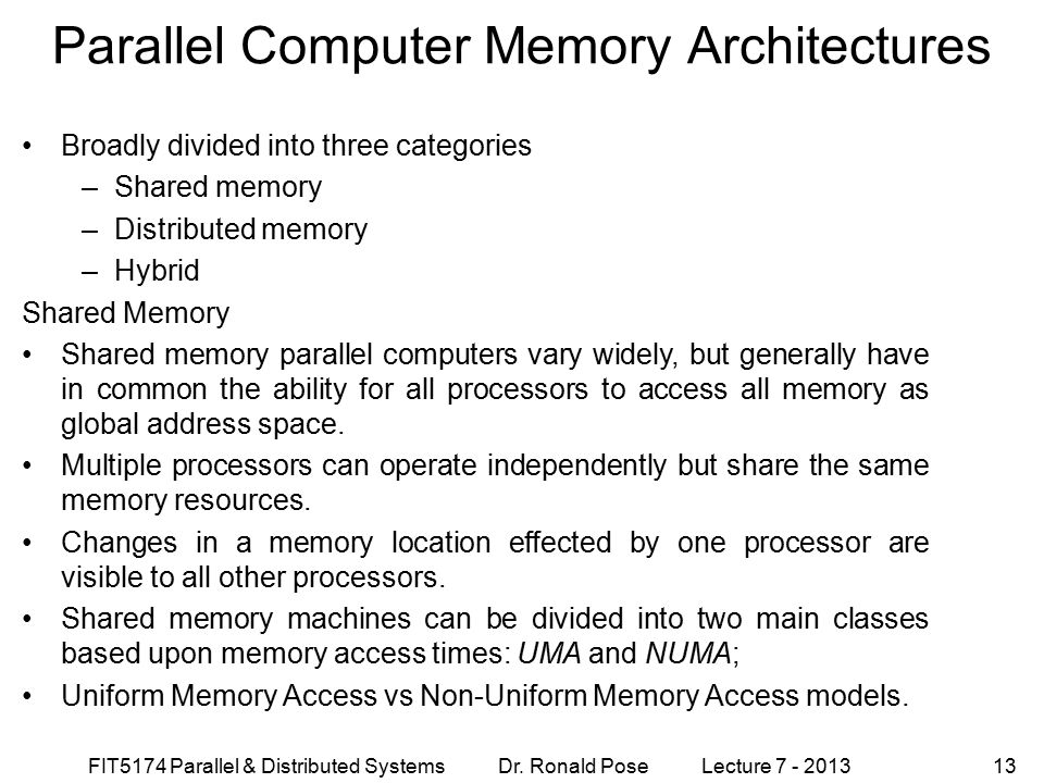 FIT5174 Parallel & Distributed Systems Dr. Ronald Pose Lecture 7 - 201313 Parallel Computer Memory Architectures Broadly divided into three categories