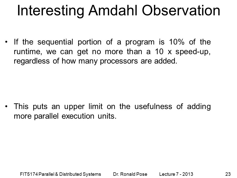 FIT5174 Parallel & Distributed Systems Dr. Ronald Pose Lecture 7 - 201323 Interesting Amdahl Observation If the sequential portion of a program is 10%