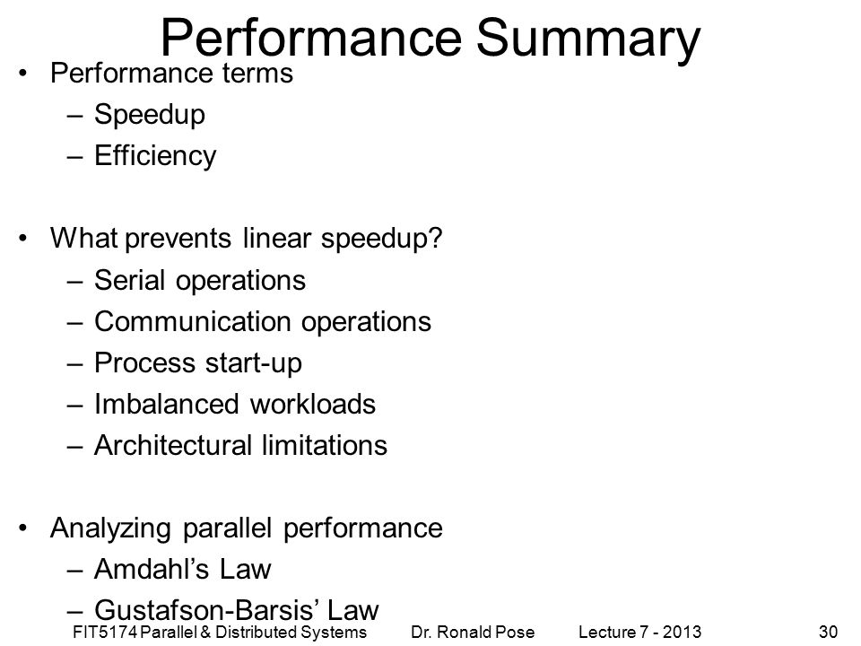 FIT5174 Parallel & Distributed Systems Dr. Ronald Pose Lecture 7 - 201330 Performance Summary Performance terms –Speedup –Efficiency What prevents lin