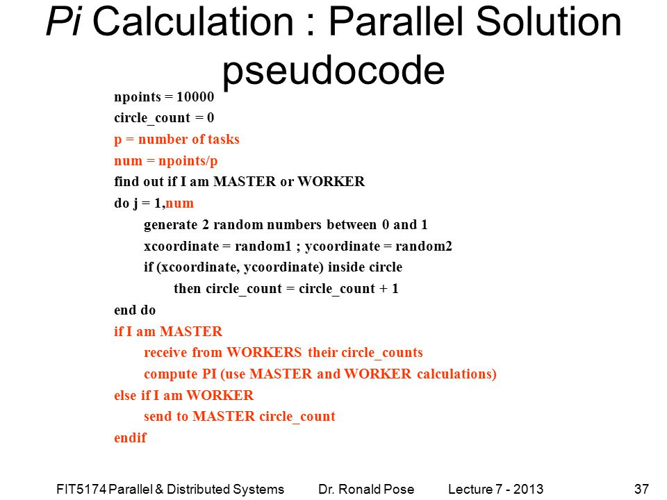 FIT5174 Parallel & Distributed Systems Dr. Ronald Pose Lecture 7 - 201337 Pi Calculation : Parallel Solution pseudocode npoints = 10000 circle_count =