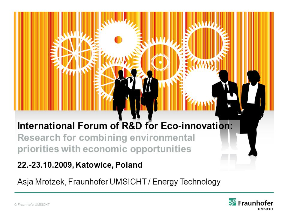 © Fraunhofer UMSICHT Asja Mrotzek, Fraunhofer UMSICHT / Energy Technology International Forum of R&D for Eco-innovation: Research for combining environmental priorities with economic opportunities , Katowice, Poland