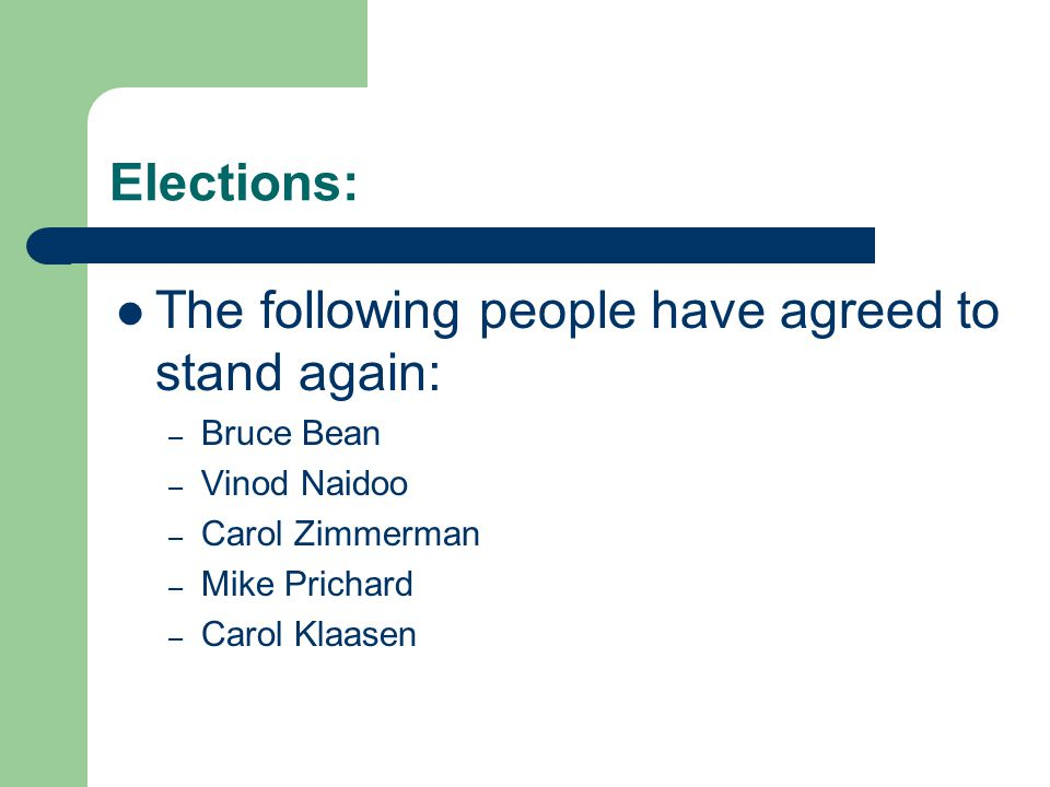 Elections: The following people have agreed to stand again: – Bruce Bean – Vinod Naidoo – Carol Zimmerman – Mike Prichard – Carol Klaasen