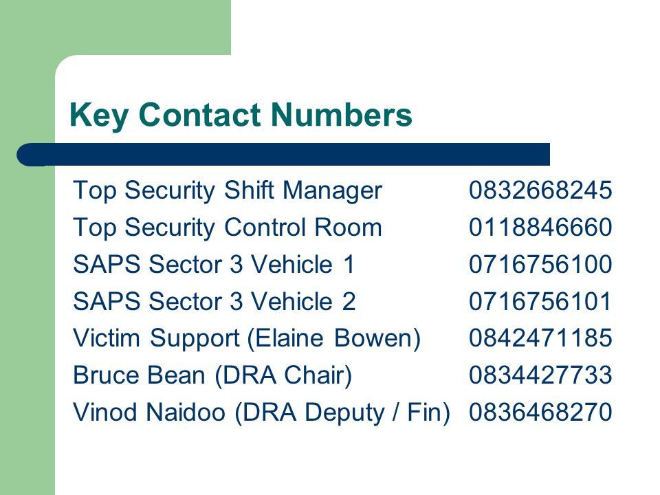 Key Contact Numbers Top Security Shift Manager 0832668245 Top Security Control Room 0118846660 SAPS Sector 3 Vehicle 1 0716756100 SAPS Sector 3 Vehicl