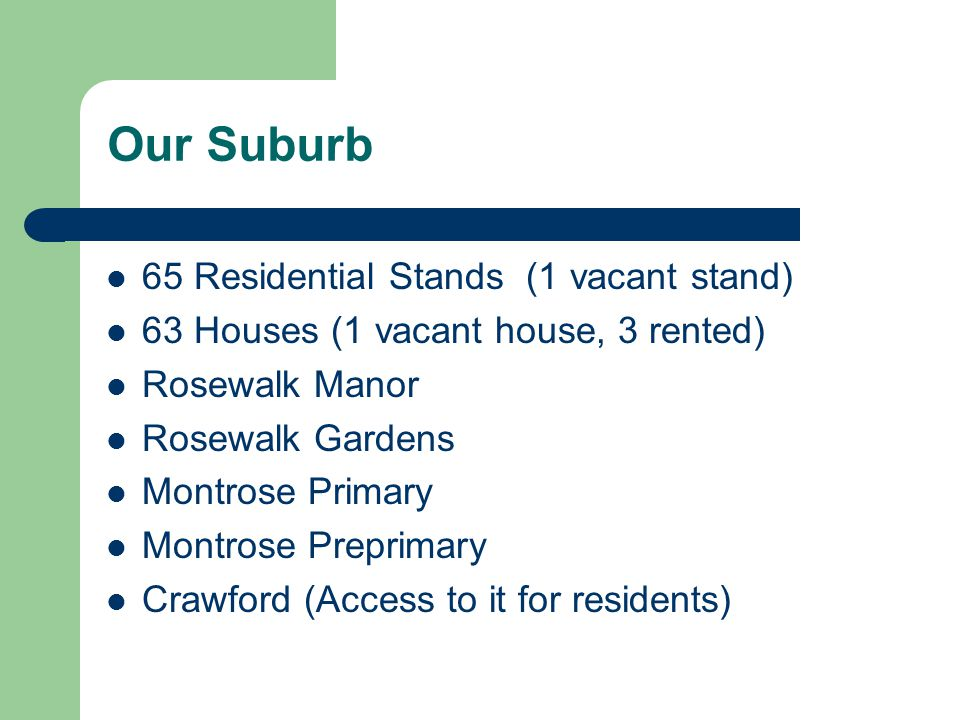 Our Suburb 65 Residential Stands (1 vacant stand) 63 Houses (1 vacant house, 3 rented) Rosewalk Manor Rosewalk Gardens Montrose Primary Montrose Prepr