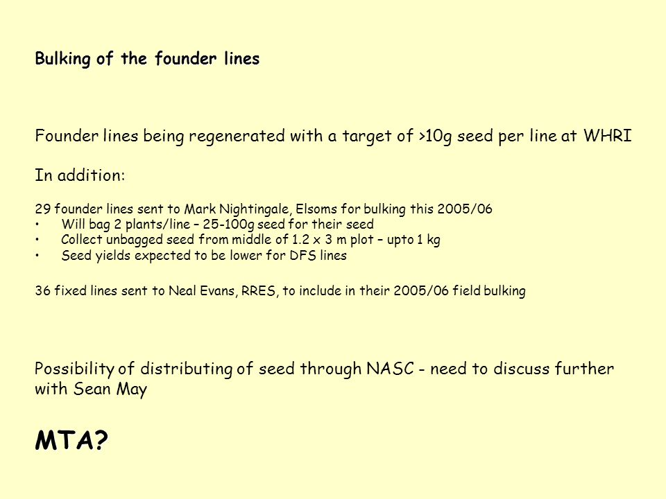 Bulking of the founder lines Founder lines being regenerated with a target of >10g seed per line at WHRI In addition: 29 founder lines sent to Mark Ni
