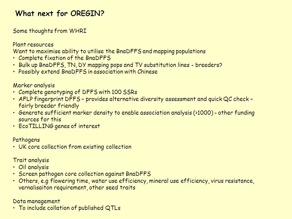What next for OREGIN? Some thoughts from WHRI Plant resources Want to maximise ability to utilise the BnaDFFS and mapping populations Complete fixatio