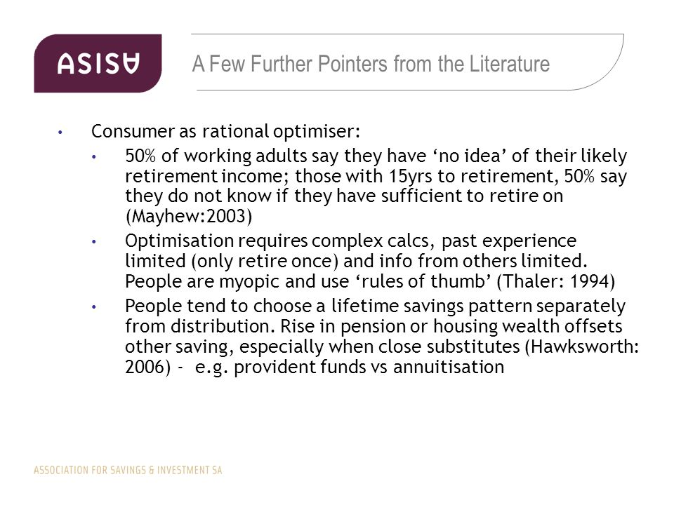 A Few Further Pointers from the Literature Consumer as rational optimiser: 50% of working adults say they have 'no idea' of their likely retirement income; those with 15yrs to retirement, 50% say they do not know if they have sufficient to retire on (Mayhew:2003) Optimisation requires complex calcs, past experience limited (only retire once) and info from others limited.