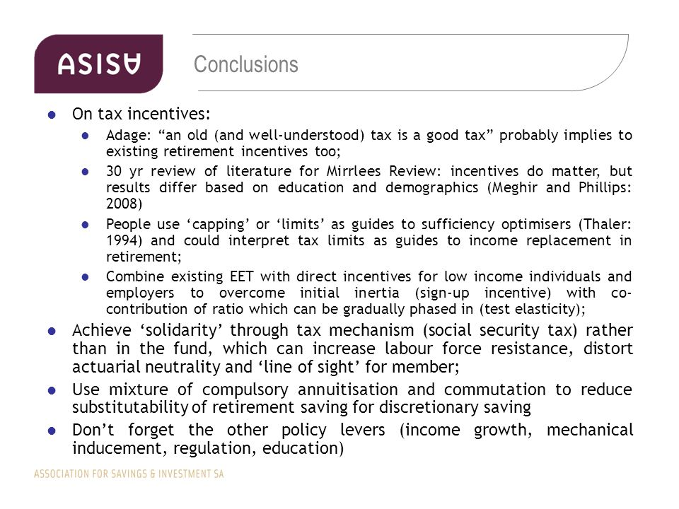 Conclusions On tax incentives: Adage: an old (and well-understood) tax is a good tax probably implies to existing retirement incentives too; 30 yr review of literature for Mirrlees Review: incentives do matter, but results differ based on education and demographics (Meghir and Phillips: 2008) People use 'capping' or 'limits' as guides to sufficiency optimisers (Thaler: 1994) and could interpret tax limits as guides to income replacement in retirement; Combine existing EET with direct incentives for low income individuals and employers to overcome initial inertia (sign-up incentive) with co- contribution of ratio which can be gradually phased in (test elasticity); Achieve 'solidarity' through tax mechanism (social security tax) rather than in the fund, which can increase labour force resistance, distort actuarial neutrality and 'line of sight' for member; Use mixture of compulsory annuitisation and commutation to reduce substitutability of retirement saving for discretionary saving Don't forget the other policy levers (income growth, mechanical inducement, regulation, education)