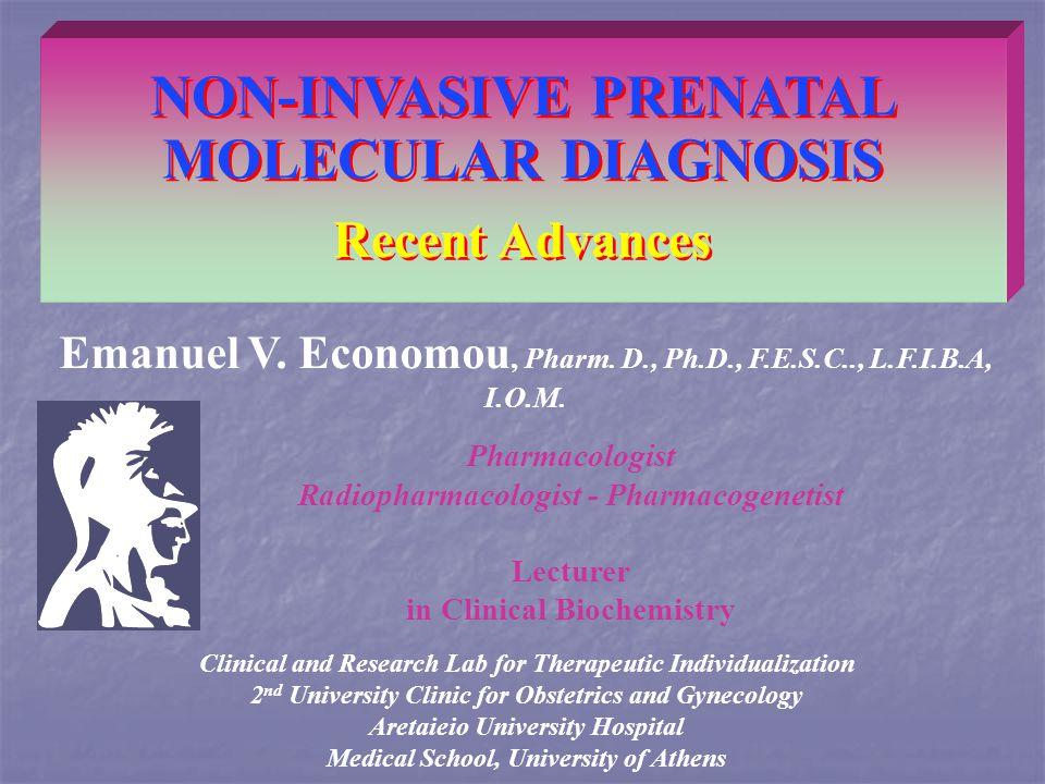 NON-INVASIVE PRENATAL MOLECULAR DIAGNOSIS Recent Advances Emanuel V. Economou, Pharm. D., Ph.D., F.E.S.C.., L.F.I.B.A, I.O.M. Clinical and Research La