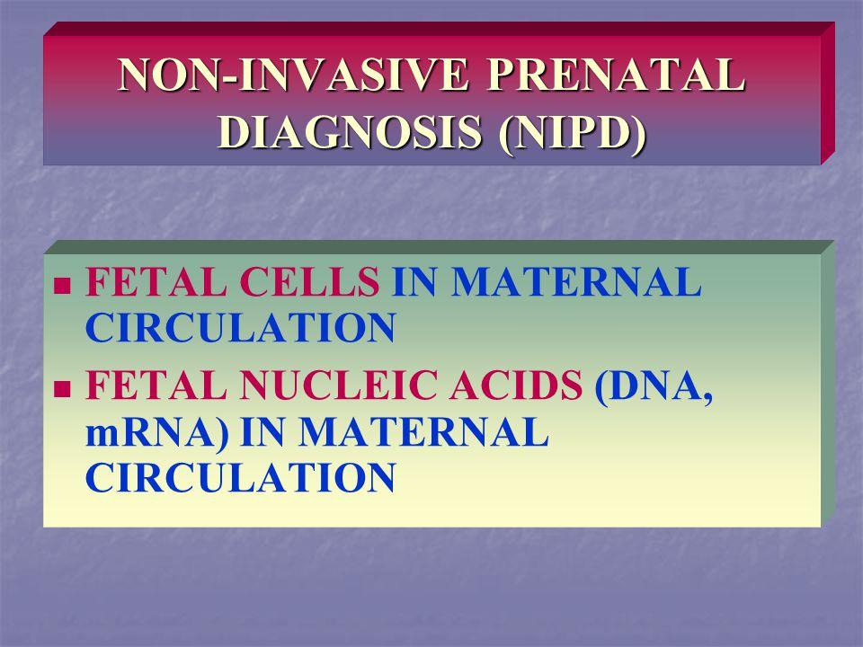 NON-INVASIVE PRENATAL DIAGNOSIS (NIPD) FETAL CELLS IN MATERNAL CIRCULATION FETAL NUCLEIC ACIDS (DNA, mRNA) IN MATERNAL CIRCULATION