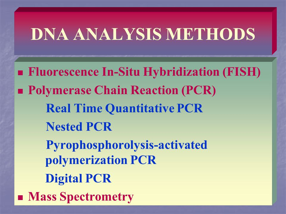 DNA ANALYSIS METHODS Fluorescence In-Situ Hybridization (FISH) Polymerase Chain Reaction (PCR) Real Time Quantitative PCR Nested PCR Pyrophosphorolysis-activated polymerization PCR Digital PCR Mass Spectrometry
