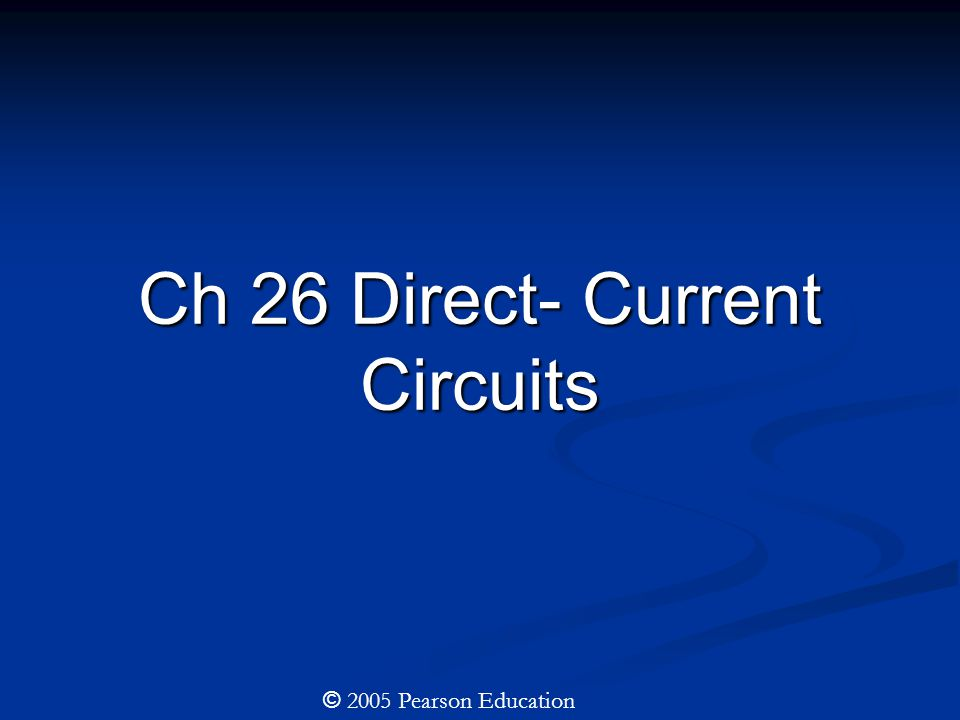 Ch 26 Direct- Current Circuits © 2005 Pearson Education