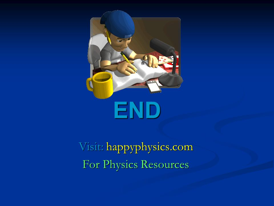 END Visit: happyphysics.com For Physics Resources