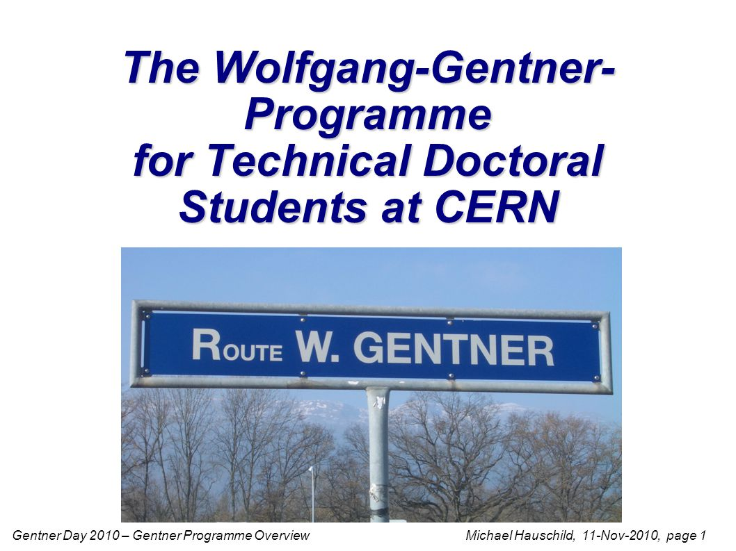 Gentner Day 2010 – Gentner Programme Overview Michael Hauschild, 11-Nov-2010, page 12 More Information General information on the CERN education programmes CERN-HR home page https://hr-dept.web.cern.ch/hr-dept/ topics for PhD theses http://hrapps.cern.ch/public/f?p=124:7:471149713871611 Wolfgang-Gentner-Stipendien home page http://cern.ch/wolfgang-gentner-stipendien/ contact persons http://cern.ch/wolfgang-gentner-stipendien/ContactsCERN.html frequently asked questions (for Doctoral Students) http://cern.ch/wolfgang-gentner-stipendien/Doktoranden/FAQ.html how to apply https://cern.ch/hr-recruit/students/german-doct.asp