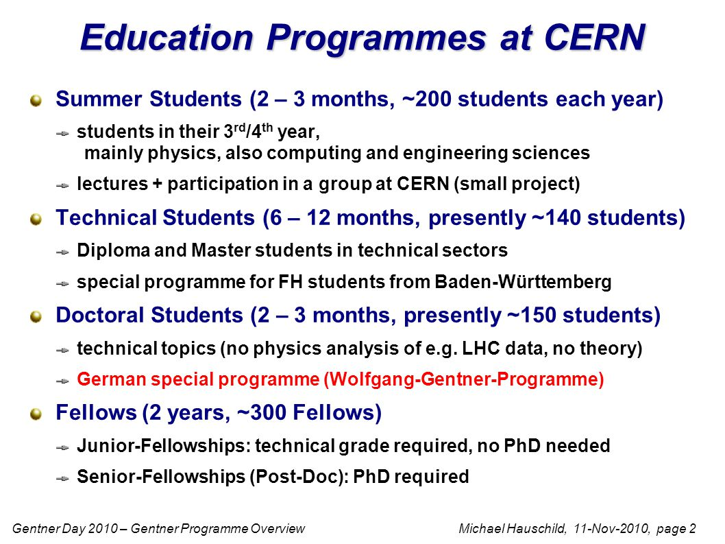 Gentner Day 2010 – Gentner Programme Overview Michael Hauschild, 11-Nov-2010, page 2 Education Programmes at CERN Summer Students (2 – 3 months, ~200 students each year) students in their 3 rd /4 th year, mainly physics, also computing and engineering sciences lectures + participation in a group at CERN (small project) Technical Students (6 – 12 months, presently ~140 students) Diploma and Master students in technical sectors special programme for FH students from Baden-Württemberg Doctoral Students (2 – 3 months, presently ~150 students) technical topics (no physics analysis of e.g.