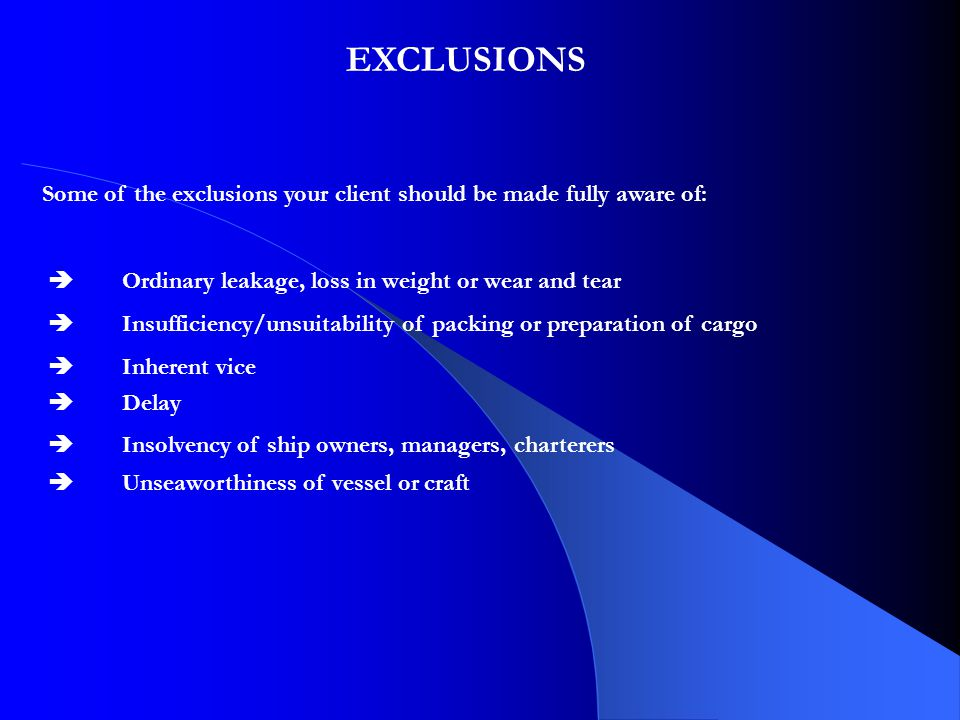 EXCLUSIONS Some of the exclusions your client should be made fully aware of:  Ordinary leakage, loss in weight or wear and tear  Insufficiency/unsuitability of packing or preparation of cargo  Inherent vice  Delay  Insolvency of ship owners, managers, charterers  Unseaworthiness of vessel or craft