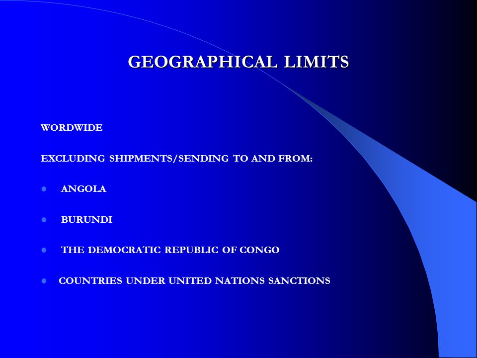 GEOGRAPHICAL LIMITS WORDWIDE EXCLUDING SHIPMENTS/SENDING TO AND FROM: ANGOLA BURUNDI THE DEMOCRATIC REPUBLIC OF CONGO COUNTRIES UNDER UNITED NATIONS SANCTIONS