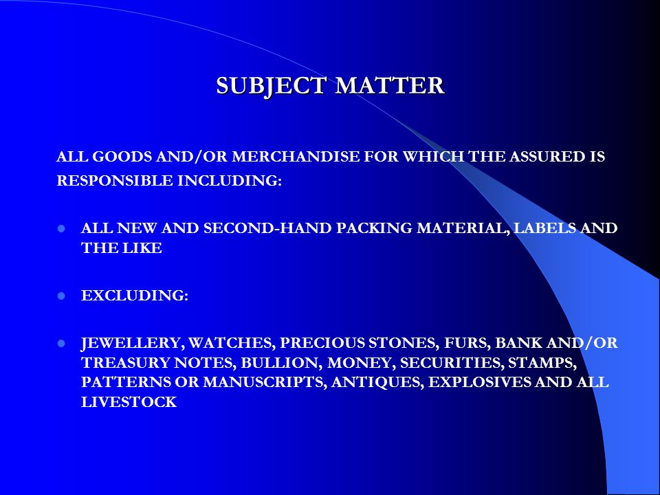 SUBJECT MATTER ALL GOODS AND/OR MERCHANDISE FOR WHICH THE ASSURED IS RESPONSIBLE INCLUDING: ALL NEW AND SECOND-HAND PACKING MATERIAL, LABELS AND THE LIKE EXCLUDING: JEWELLERY, WATCHES, PRECIOUS STONES, FURS, BANK AND/OR TREASURY NOTES, BULLION, MONEY, SECURITIES, STAMPS, PATTERNS OR MANUSCRIPTS, ANTIQUES, EXPLOSIVES AND ALL LIVESTOCK