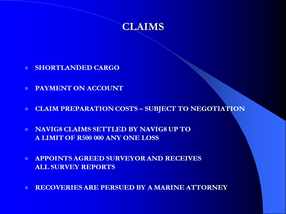 CLAIMS SHORTLANDED CARGO PAYMENT ON ACCOUNT CLAIM PREPARATION COSTS – SUBJECT TO NEGOTIATION NAVIG8 CLAIMS SETTLED BY NAVIG8 UP TO A LIMIT OF R500 000 ANY ONE LOSS APPOINTS AGREED SURVEYOR AND RECEIVES ALL SURVEY REPORTS RECOVERIES ARE PERSUED BY A MARINE ATTORNEY