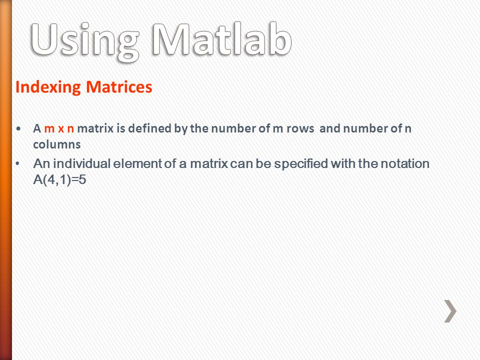 Indexing Matrices A m x n matrix is defined by the number of m rows and number of n columns An individual element of a matrix can be specified with the notation A(4,1)=5