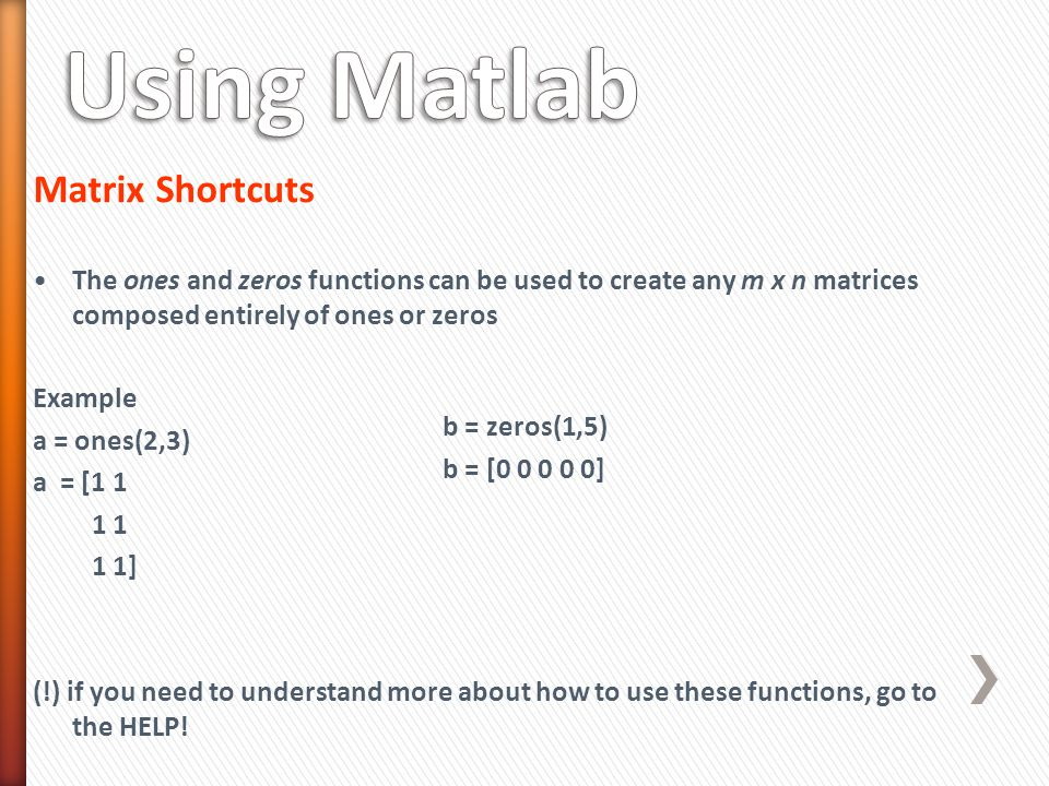 Matrix Shortcuts The ones and zeros functions can be used to create any m x n matrices composed entirely of ones or zeros Example a = ones(2,3) a = [1 1 1 1 1 1] (!) if you need to understand more about how to use these functions, go to the HELP.