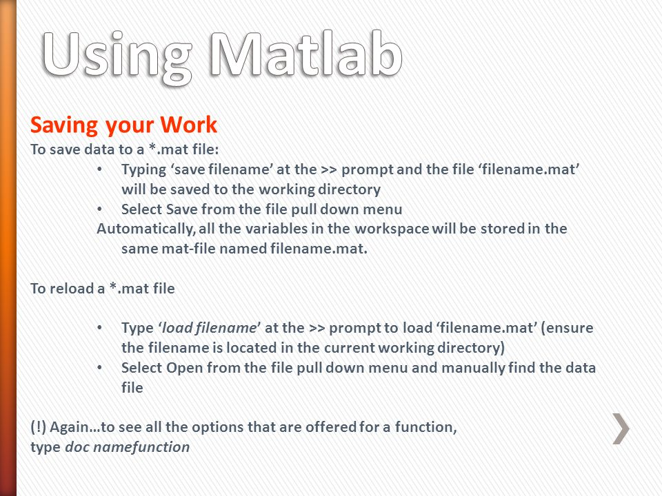 Saving your Work To save data to a *.mat file: Typing 'save filename' at the >> prompt and the file 'filename.mat' will be saved to the working directory Select Save from the file pull down menu Automatically, all the variables in the workspace will be stored in the same mat-file named filename.mat.