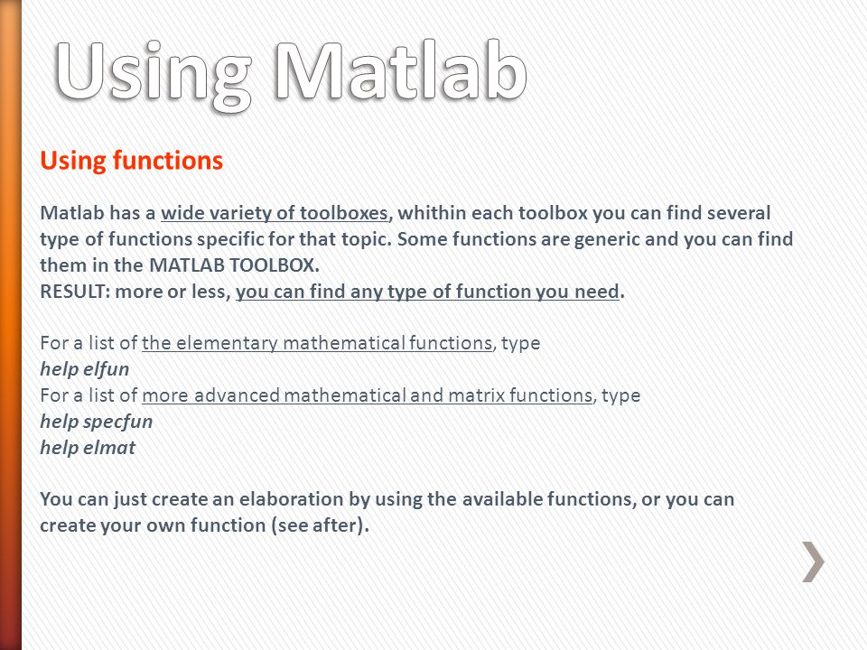 Using functions Matlab has a wide variety of toolboxes, whithin each toolbox you can find several type of functions specific for that topic.