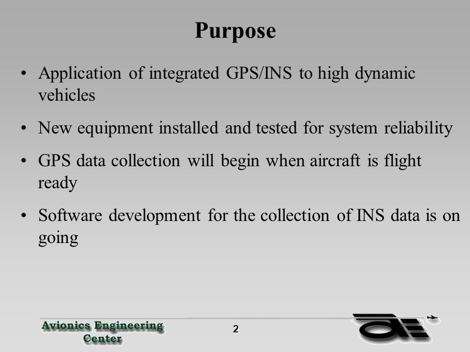 2 Purpose Application of integrated GPS/INS to high dynamic vehicles New equipment installed and tested for system reliability GPS data collection will begin when aircraft is flight ready Software development for the collection of INS data is on going