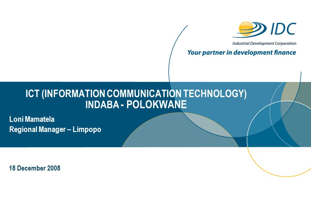 ICT (INFORMATION COMMUNICATION TECHNOLOGY) INDABA - POLOKWANE Day Month Year Loni Mamatela Regional Manager – Limpopo 18 December 2008