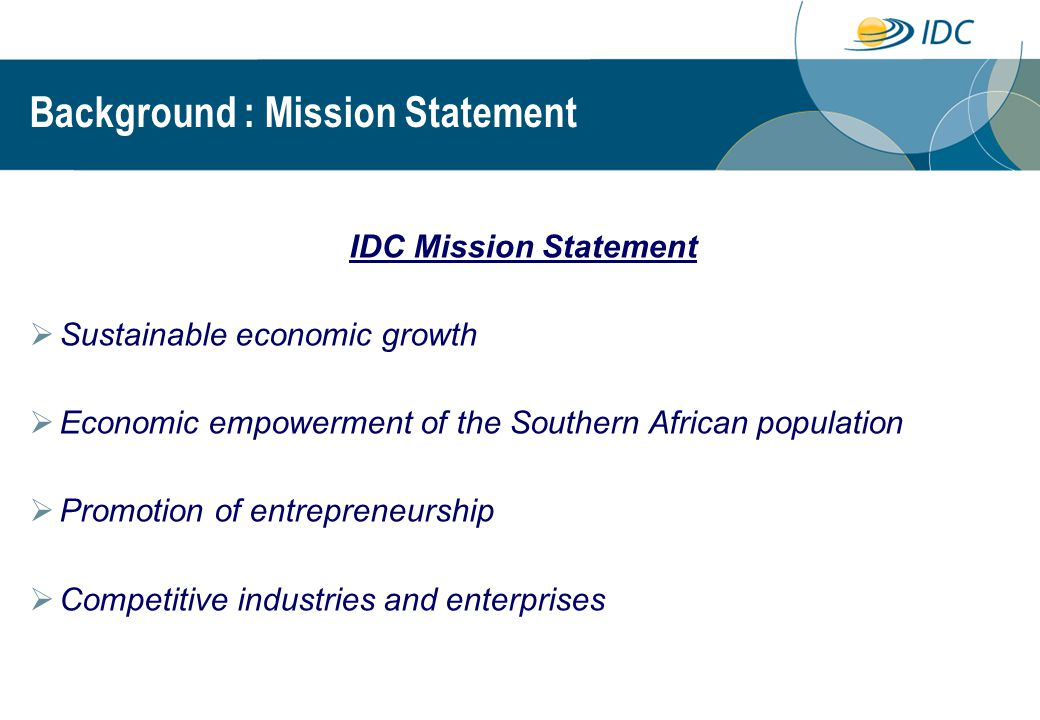 Background : Mission Statement IDC Mission Statement  Sustainable economic growth  Economic empowerment of the Southern African population  Promotion of entrepreneurship  Competitive industries and enterprises