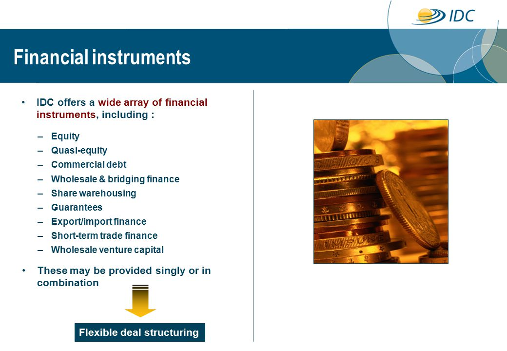 Financial instruments Flexible deal structuring – Equity – Quasi-equity – Commercial debt – Wholesale & bridging finance – Share warehousing – Guarantees – Export/import finance – Short-term trade finance – Wholesale venture capital IDC offers a wide array of financial instruments, including : These may be provided singly or in combination