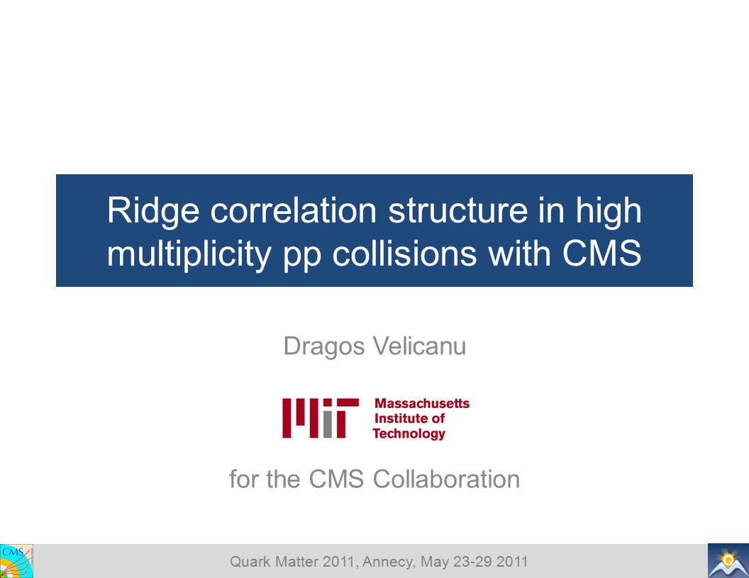 Quark Matter 2011, Annecy, May 23-29 2011 Ridge correlation structure in high multiplicity pp collisions with CMS Dragos Velicanu for the CMS Collabor