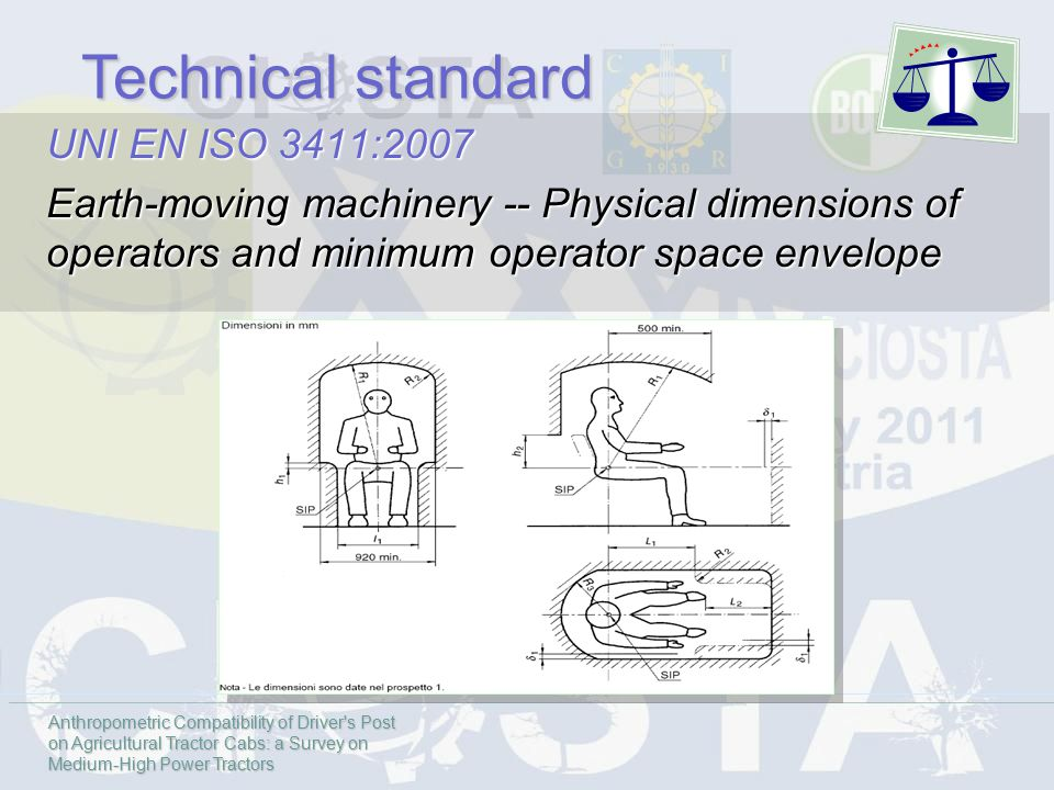 UNI EN ISO 3411:2007 Earth-moving machinery -- Physical dimensions of operators and minimum operator space envelope Anthropometric Compatibility of Driver s Post on Agricultural Tractor Cabs: a Survey on Medium-High Power Tractors Technical standard