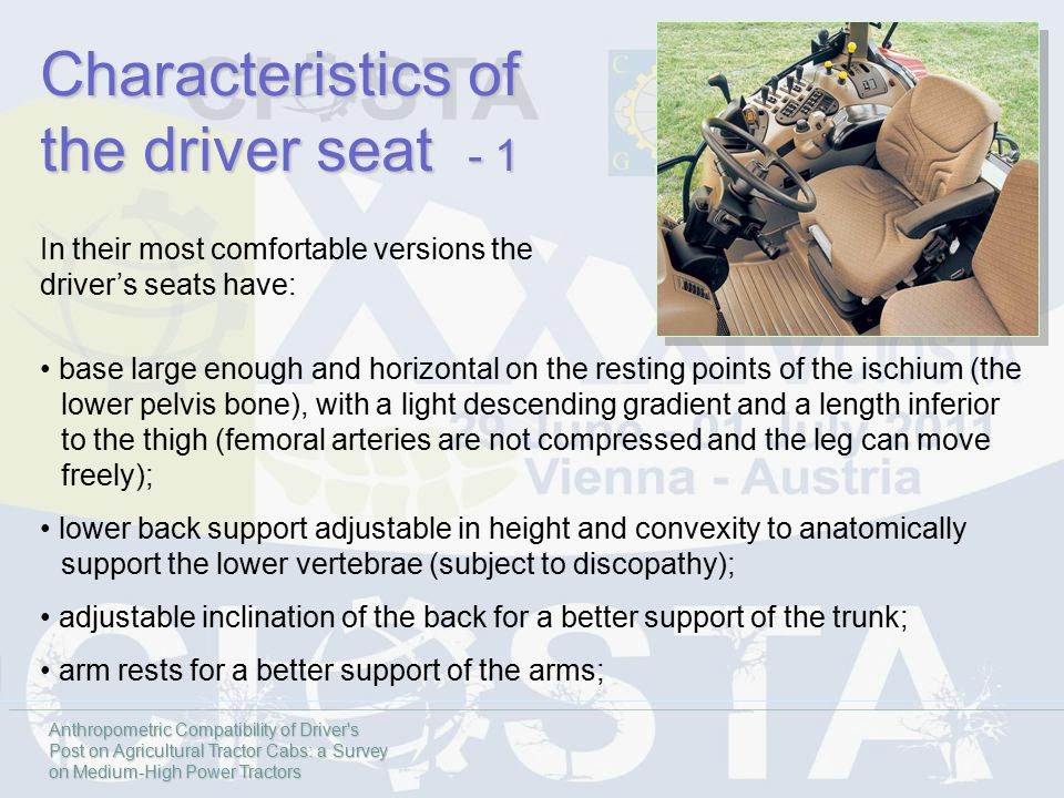 Characteristics of the driver seat - 1 base large enough and horizontal on the resting points of the ischium (the lower pelvis bone), with a light descending gradient and a length inferior to the thigh (femoral arteries are not compressed and the leg can move freely); lower back support adjustable in height and convexity to anatomically support the lower vertebrae (subject to discopathy); adjustable inclination of the back for a better support of the trunk; arm rests for a better support of the arms; In their most comfortable versions the driver's seats have: