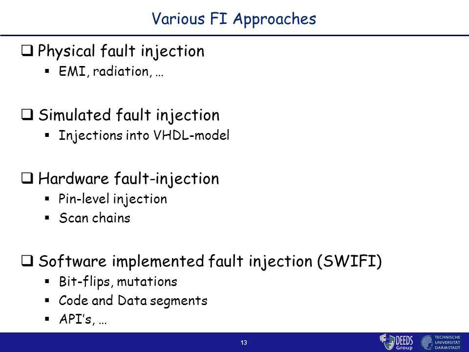 13 Various FI Approaches  Physical fault injection  EMI, radiation, …  Simulated fault injection  Injections into VHDL-model  Hardware fault-injection  Pin-level injection  Scan chains  Software implemented fault injection (SWIFI)  Bit-flips, mutations  Code and Data segments  API's, …