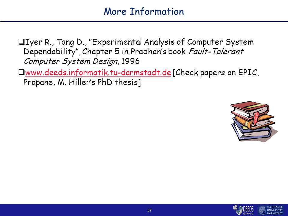 37 More Information  Iyer R., Tang D., Experimental Analysis of Computer System Dependability , Chapter 5 in Pradhan's book Fault-Tolerant Computer System Design, 1996    [Check papers on EPIC, Propane, M.
