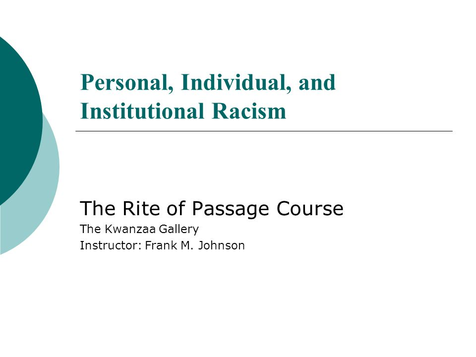 Personal, Individual, and Institutional Racism The Rite of Passage Course The Kwanzaa Gallery Instructor: Frank M. Johnson