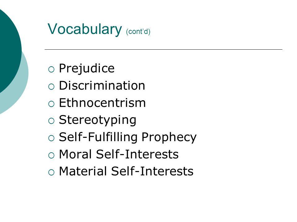 Vocabulary (cont'd)  Prejudice  Discrimination  Ethnocentrism  Stereotyping  Self-Fulfilling Prophecy  Moral Self-Interests  Material Self-Interests
