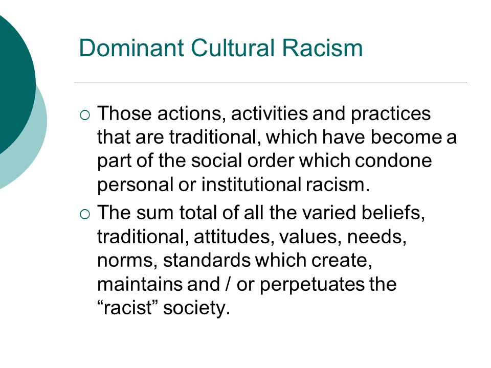 Dominant Cultural Racism  Those actions, activities and practices that are traditional, which have become a part of the social order which condone pe