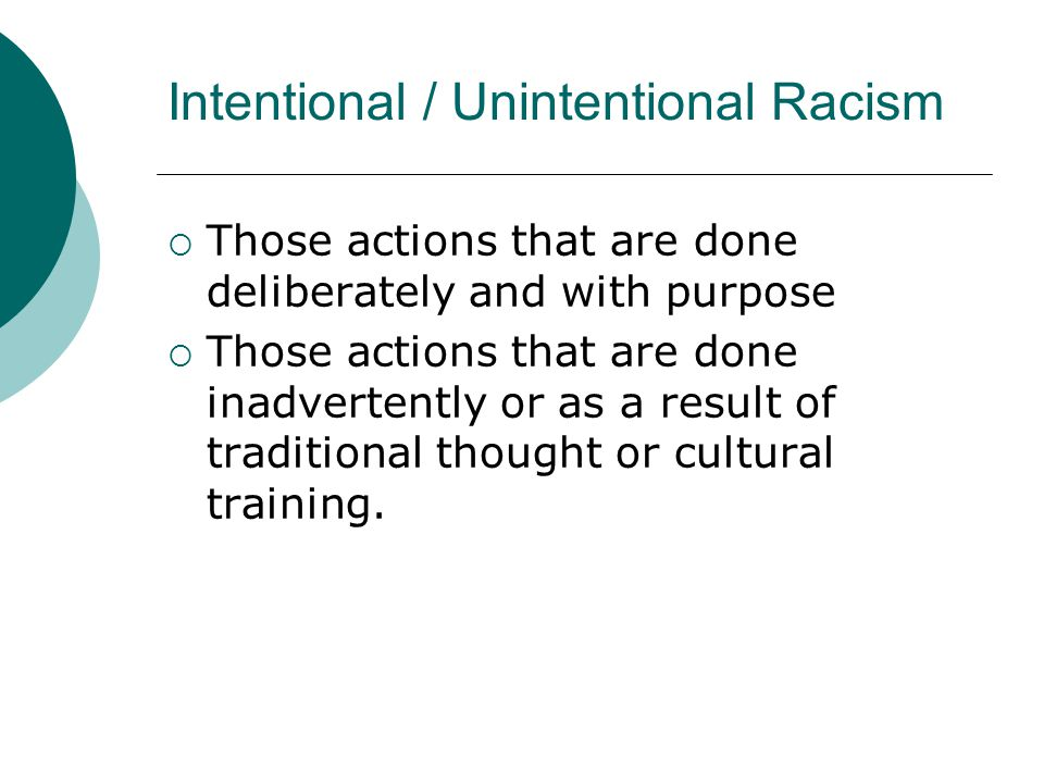 Intentional / Unintentional Racism  Those actions that are done deliberately and with purpose  Those actions that are done inadvertently or as a result of traditional thought or cultural training.