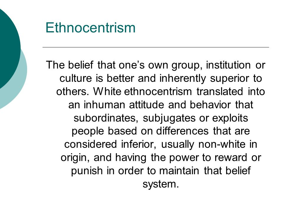 Ethnocentrism The belief that one's own group, institution or culture is better and inherently superior to others. White ethnocentrism translated into