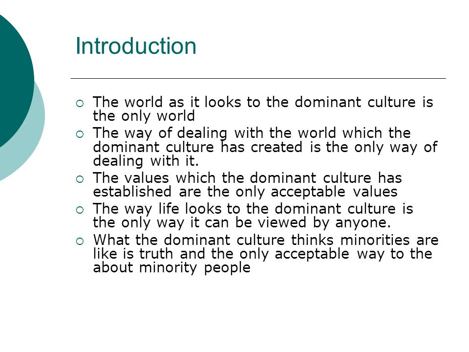 Introduction  The world as it looks to the dominant culture is the only world  The way of dealing with the world which the dominant culture has created is the only way of dealing with it.