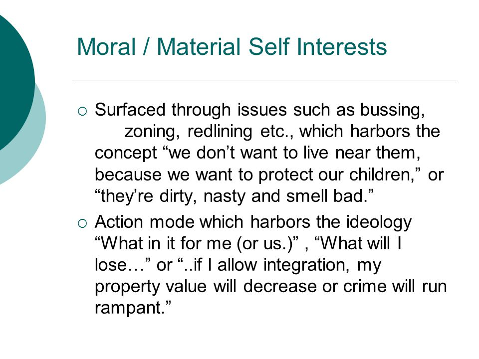 Moral / Material Self Interests  Surfaced through issues such as bussing, zoning, redlining etc., which harbors the concept we don't want to live near them, because we want to protect our children, or they're dirty, nasty and smell bad.  Action mode which harbors the ideology What in it for me (or us.) , What will I lose… or ..if I allow integration, my property value will decrease or crime will run rampant.