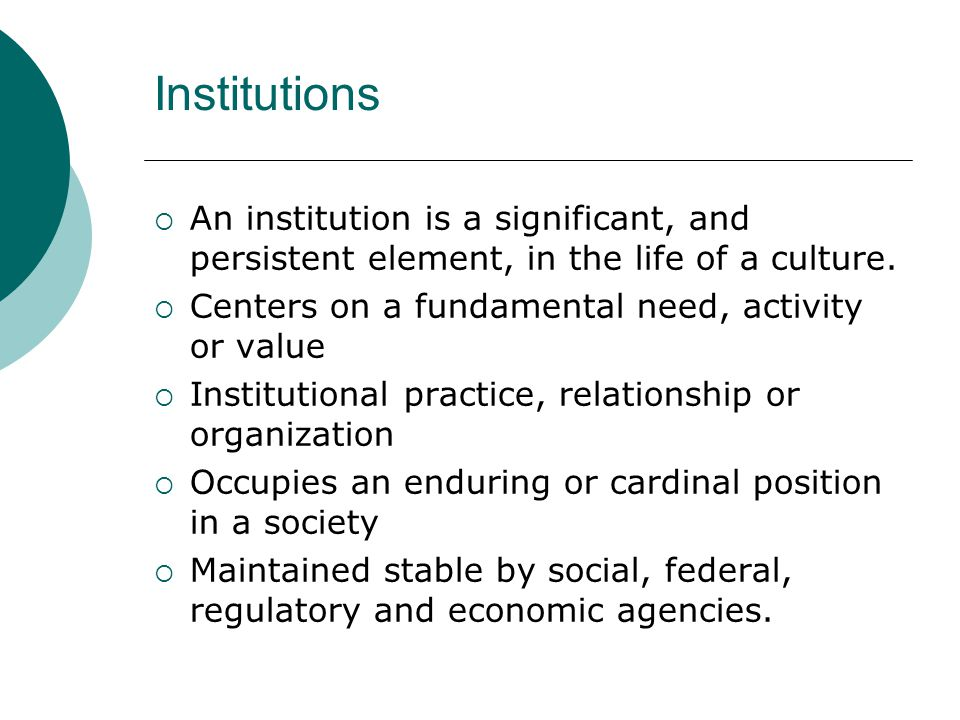 Institutions  An institution is a significant, and persistent element, in the life of a culture.
