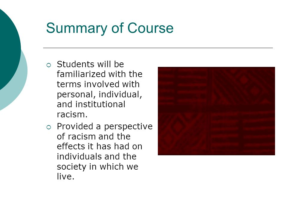 Summary of Course  Students will be familiarized with the terms involved with personal, individual, and institutional racism.  Provided a perspectiv