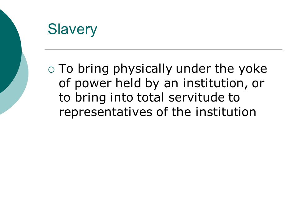 Slavery  To bring physically under the yoke of power held by an institution, or to bring into total servitude to representatives of the institution