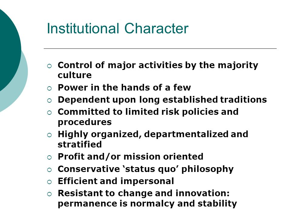 Institutional Character  Control of major activities by the majority culture  Power in the hands of a few  Dependent upon long established traditions  Committed to limited risk policies and procedures  Highly organized, departmentalized and stratified  Profit and/or mission oriented  Conservative 'status quo' philosophy  Efficient and impersonal  Resistant to change and innovation: permanence is normalcy and stability