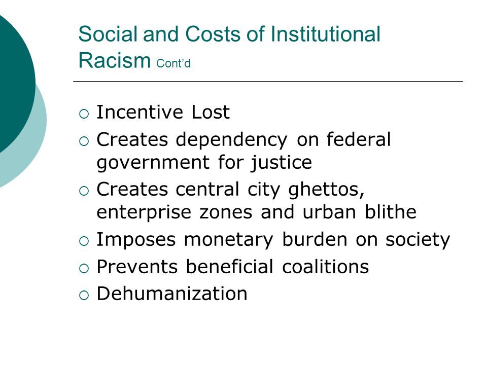 Social and Costs of Institutional Racism Cont'd  Incentive Lost  Creates dependency on federal government for justice  Creates central city ghettos